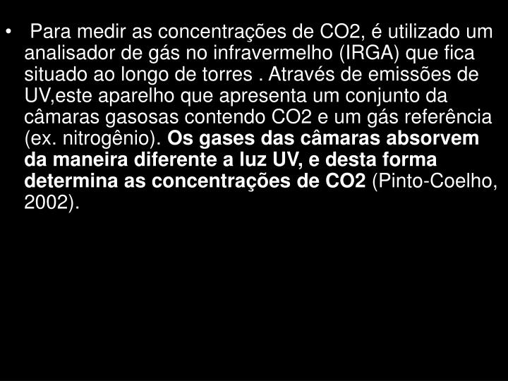 Para medir as concentrações de CO2, é utilizado um analisador de gás no infravermelho (IRGA) que fica situado ao longo de torres . Através de emissões de UV,este aparelho que apresenta um conjunto da câmaras gasosas contendo CO2 e um gás referência (ex. nitrogênio).