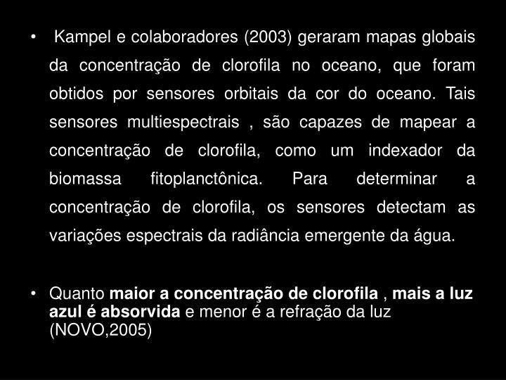Kampel e colaboradores (2003) geraram mapas globais da concentração de clorofila no oceano, que foram obtidos por sensores orbitais da cor do oceano. Tais sensores multiespectrais , são capazes de mapear a concentração de clorofila, como um indexador da biomassa fitoplanctônica. Para determinar a concentração de clorofila, os sensores detectam as variações espectrais da radiância emergente da água.