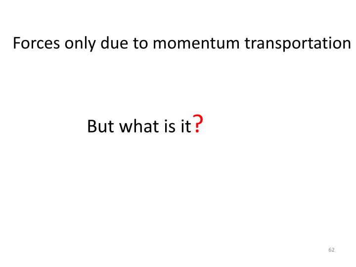 Forces only due to momentum transportation