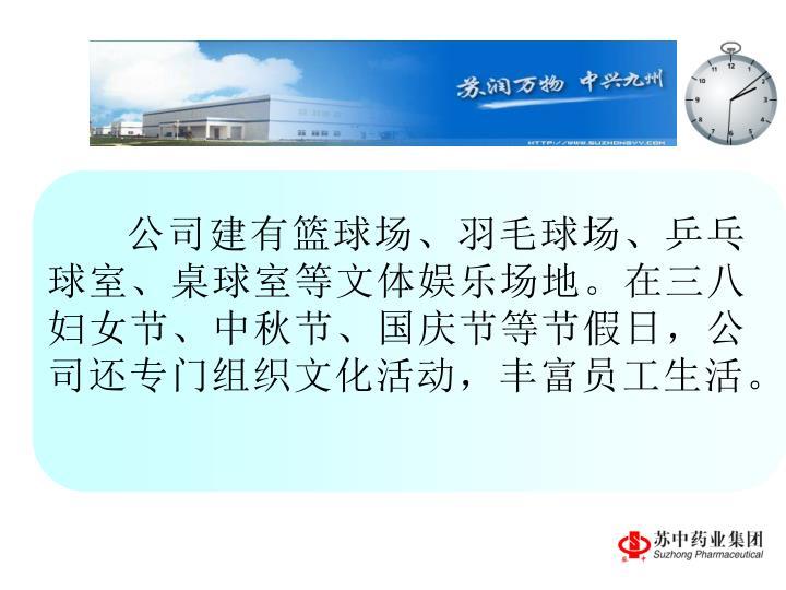 公司建有篮球场、羽毛球场、乒乓球室、桌球室等文体娱乐场地。在三八妇女节、中秋节、国庆节等节假日,公司还专门组织文化活动,丰富员工生活。