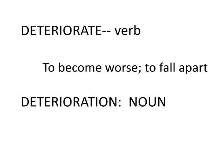 DETERIORATE-- verb