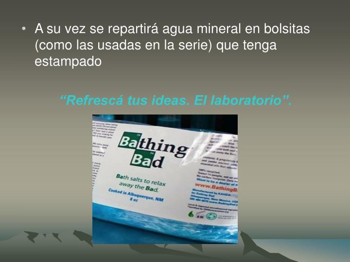 A su vez se repartirá agua mineral en bolsitas (como las usadas en la serie) que tenga estampado
