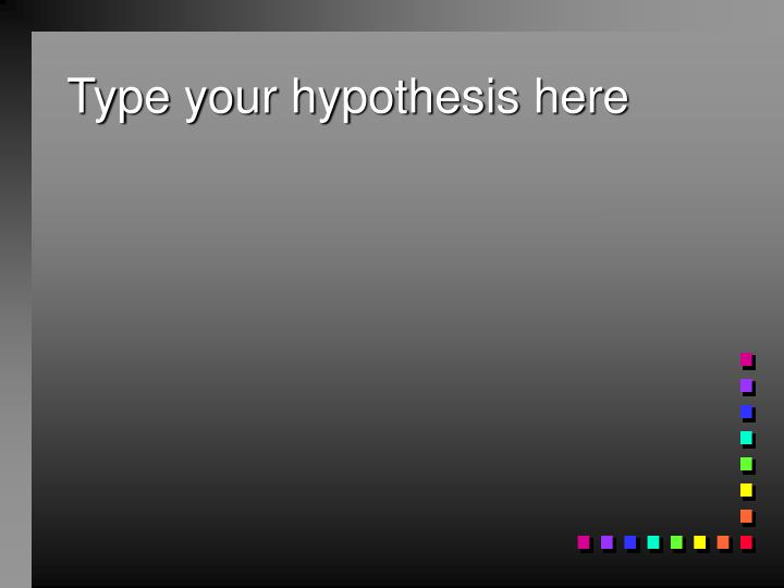 Type your hypothesis here