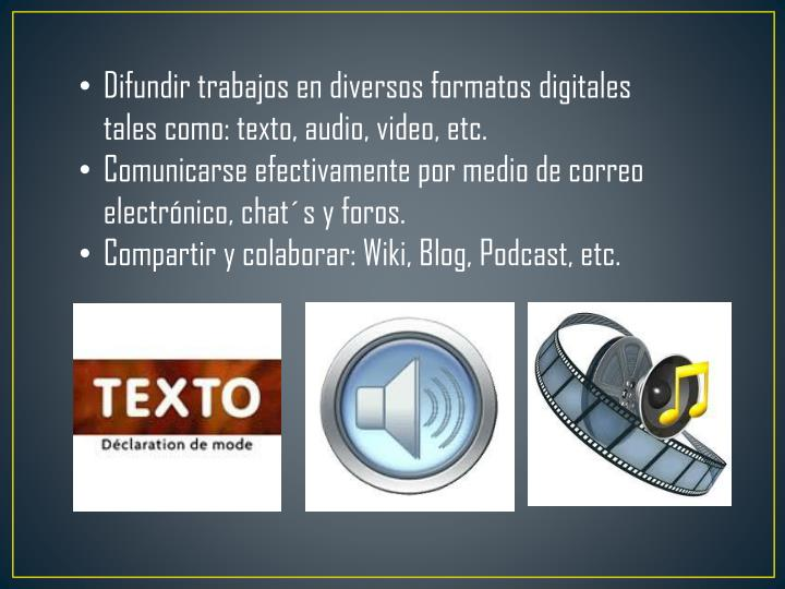 Difundir trabajos en diversos formatos digitales tales como: texto, audio, video, etc.