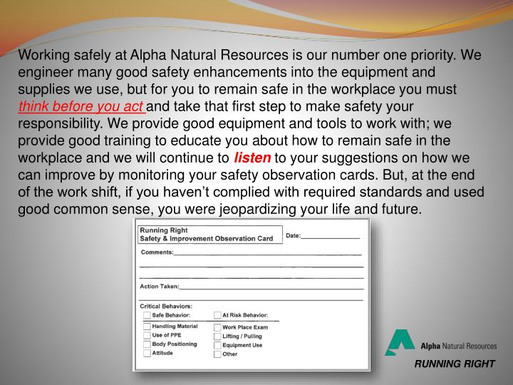 Working safely at Alpha Natural Resources is our number one priority. We engineer many good safety enhancements into the equipment and supplies we use, but for you to remain safe in the workplace you must