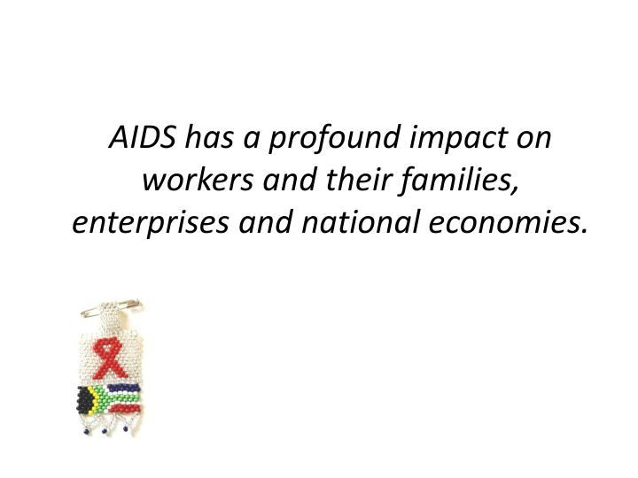 AIDS has a profound impact on workers and their families, enterprises and national economies.