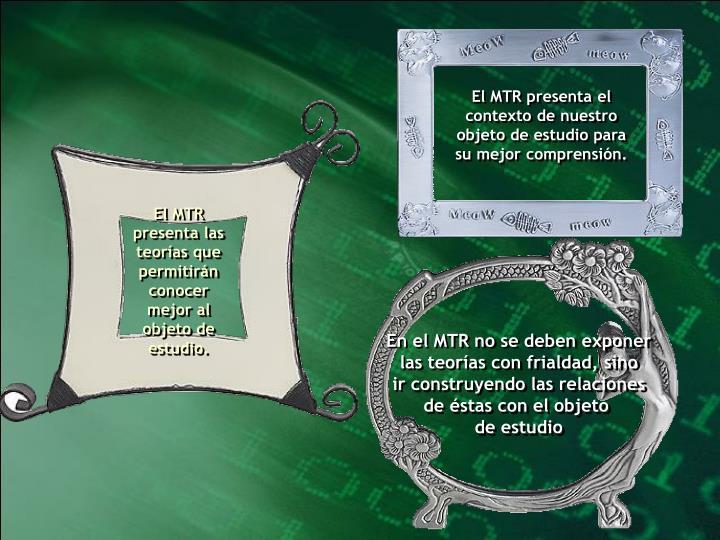 El MTR presenta el contexto de nuestro objeto de estudio para su mejor comprensión.