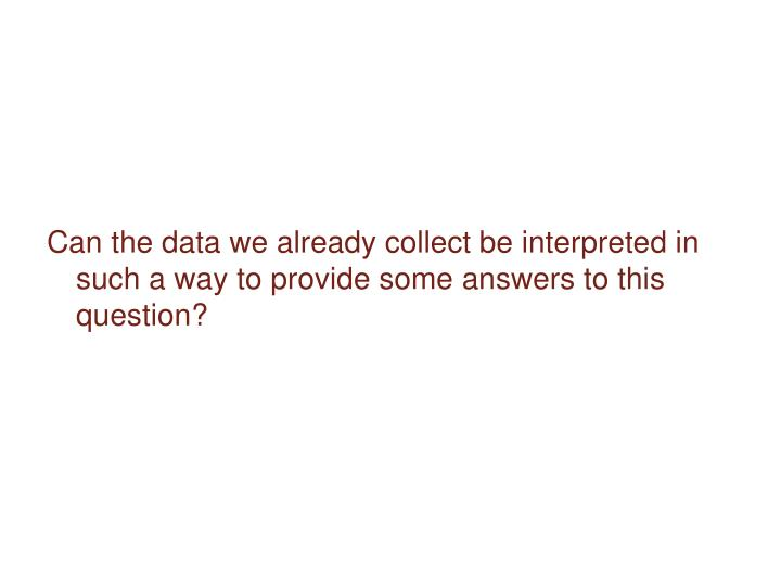 Can the data we already collect be interpreted in such a way to provide some answers to this question?