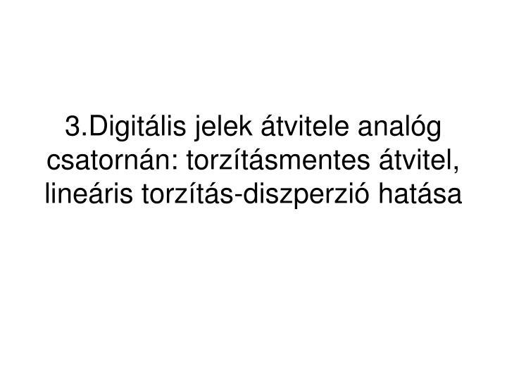 3.Digitális jelek átvitele analóg csatornán: torzításmentes átvitel, lineáris torzítás-diszperzió hatása