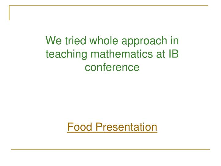 We tried whole approach in teaching mathematics at IB conference