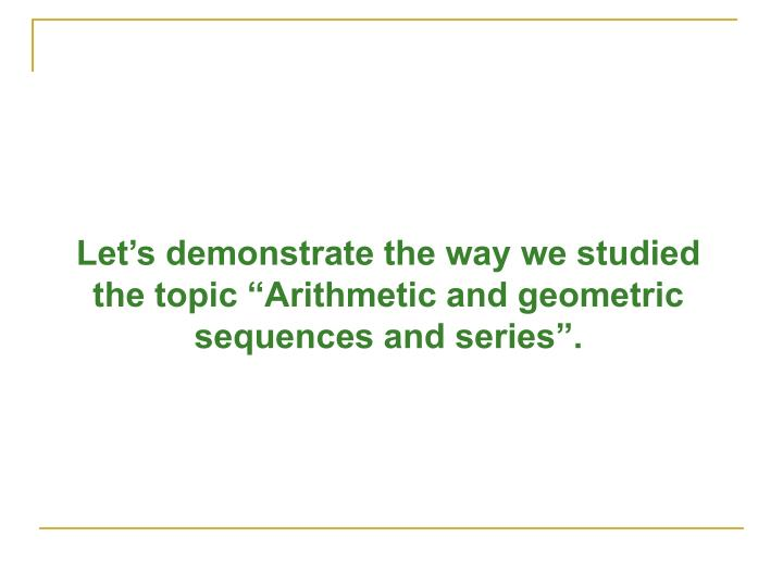 "Let's demonstrate the way we studied the topic ""Arithmetic and geometric sequences and series""."