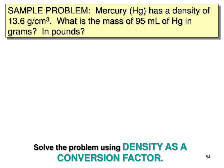 SAMPLE PROBLEM:  Mercury (Hg) has a density of 13.6 g/cm