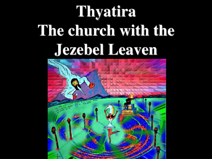 Thyatira                                                             The church with the                                      Jezebel Leaven