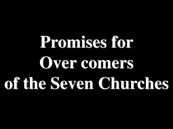 Promises for           Over comers                                  of the Seven Churches