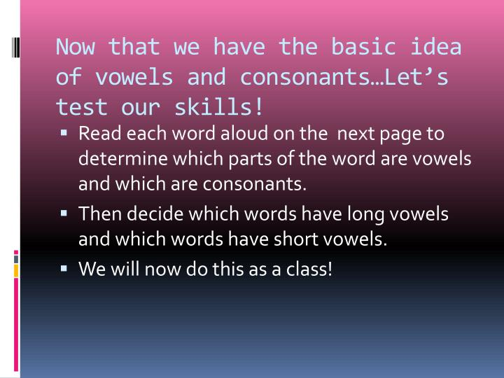 Now that we have the basic idea of vowels and consonants…Let's test our skills!