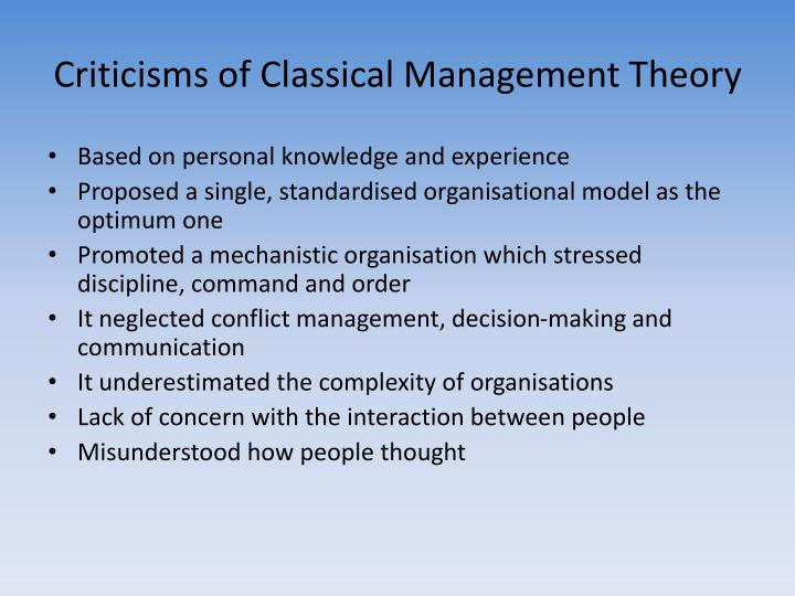 classical theory of management Classical theory assumes that organizational members are the tools of the management and therefore the system it deals little with communication and focuses more on how work and labor are divided there are several classical organizational approaches posed by different authors.