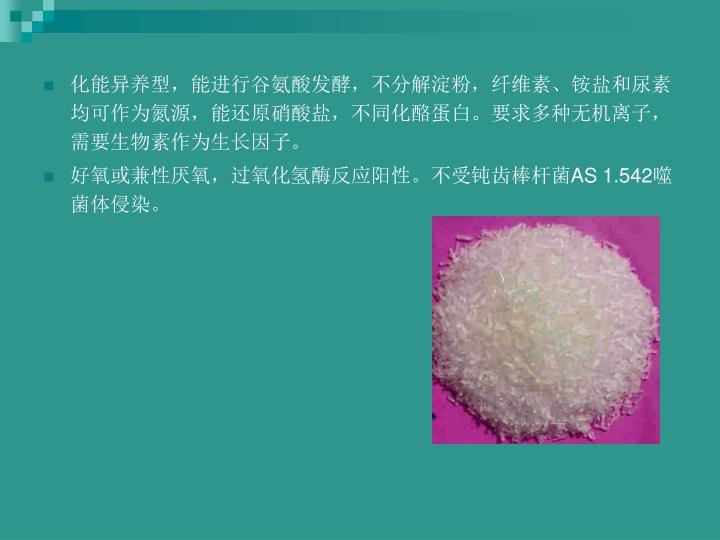 化能异养型,能进行谷氨酸发酵,不分解淀粉,纤维素、铵盐和尿素均可作为氮源,能还原硝酸盐,不同化酪蛋白。要求多种无机离子,需要生物素作为生长因子。