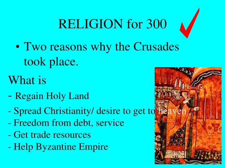 Two reasons why the Crusades took place.