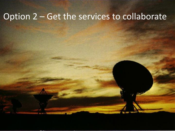 Option 2 – Get the services to collaborate