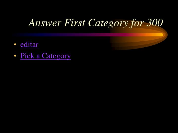 Answer First Category for 300