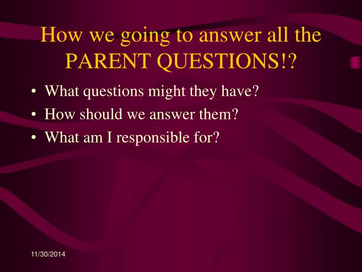How we going to answer all the PARENT QUESTIONS!?