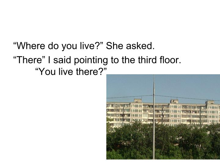 """Where do you live?"" She asked."