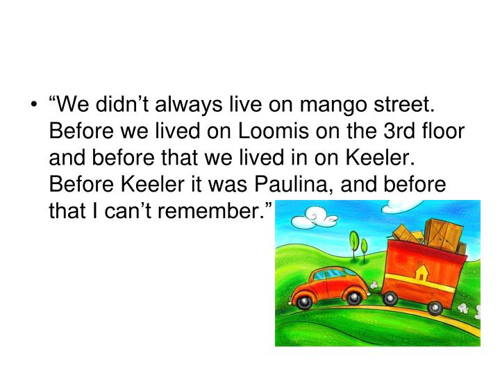 """""""We didn't always live on mango street. Before we lived on Loomis on the 3rd floor and before that we lived in on Keeler. Before Keeler it was Paulina, and before that I can't remember."""""""