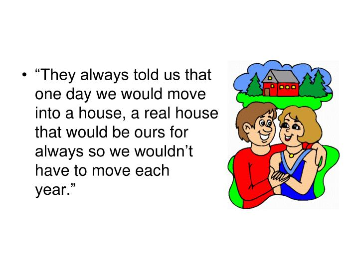 """""""They always told us that one day we would move into a house, a real house that would be ours for always so we wouldn't have to move each         year."""""""