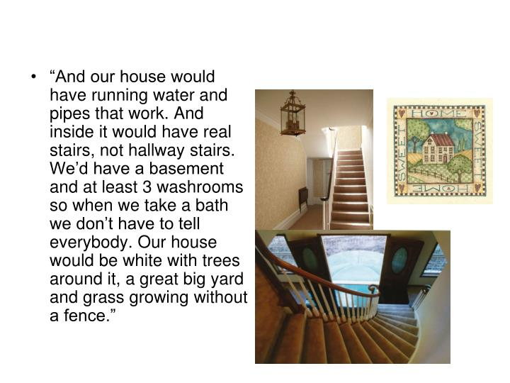 """""""And our house would have running water and pipes that work. And inside it would have real stairs, not hallway stairs. We'd have a basement and at least 3 washrooms so when we take a bath we don't have to tell everybody. Our house would be white with trees around it, a great big yard and grass growing without a fence."""""""