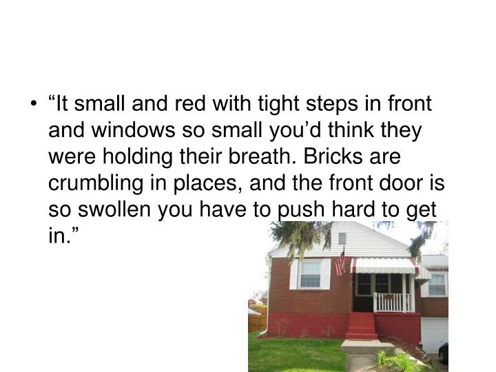 """""""It small and red with tight steps in front and windows so small you'd think they were holding their breath. Bricks are crumbling in places, and the front door is so swollen you have to push hard to get in."""""""