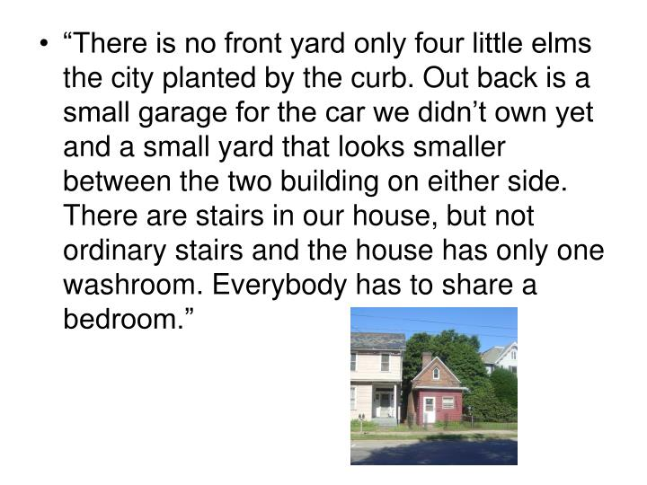 """""""There is no front yard only four little elms the city planted by the curb. Out back is a small garage for the car we didn't own yet and a small yard that looks smaller between the two building on either side. There are stairs in our house, but not ordinary stairs and the house has only one washroom. Everybody has to share a bedroom."""""""
