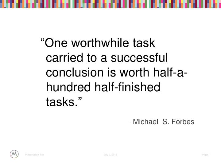"""One worthwhile task carried to a successful conclusion is worth half-a-hundred half-finished tasks."""