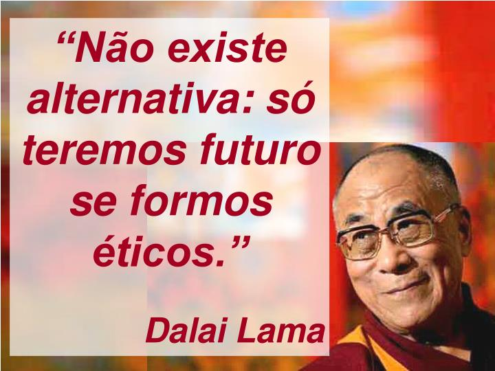 """""""Não existe alternativa: só teremos futuro se formos éticos."""""""