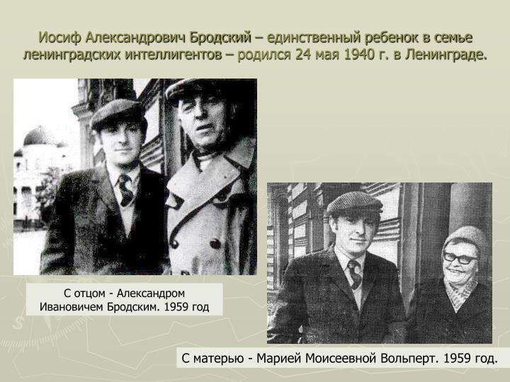 Иосиф Александрович Бродский – единственный ребенок в семье ленинградских интеллигентов – родился 24 мая 1940 г. в Ленинграде.