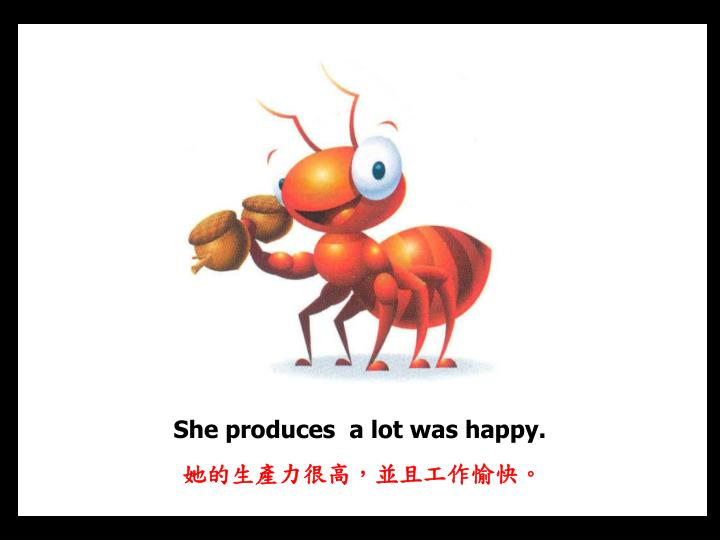 She produces  a lot was happy.