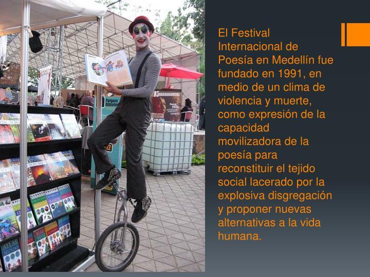 El Festival Internacional de Poesía en Medellín fue fundado en 1991, en medio de un clima de violencia y muerte, como expresión de la capacidad movilizadora de la poesía para reconstituir el tejido social lacerado por la explosiva disgregación y proponer nuevas alternativas a la vida humana.