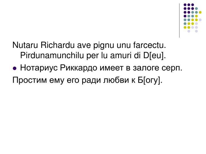 Nutaru Richardu ave pignu unu farcectu. Pirdunamunchilu per lu amuri di D[eu].