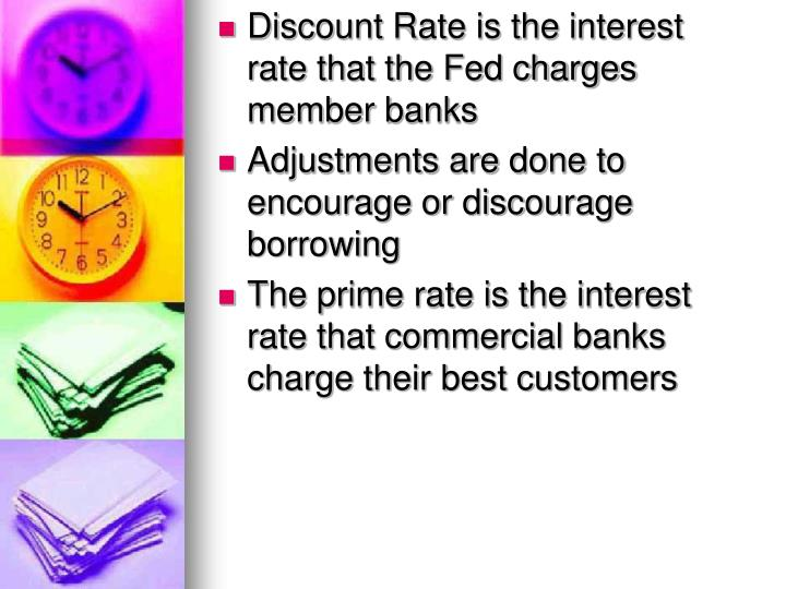Discount Rate is the interest rate that the Fed charges member banks