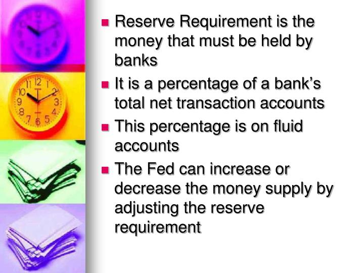 Reserve Requirement is the money that must be held by banks