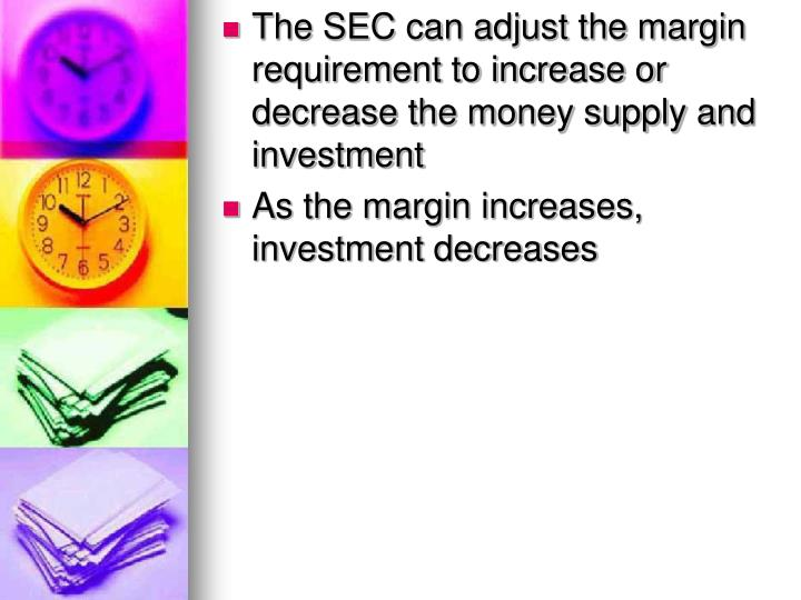 The SEC can adjust the margin requirement to increase or decrease the money supply and investment