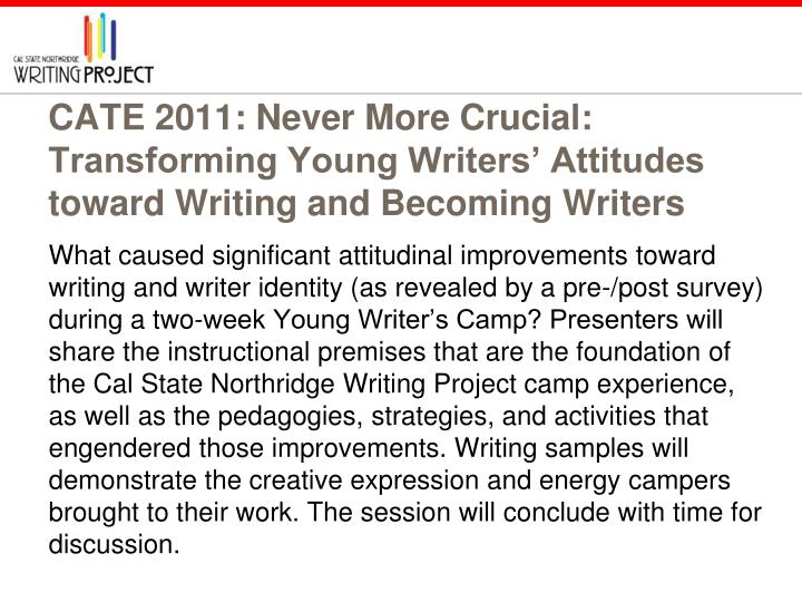CATE 2011: Never More Crucial: Transforming Young Writers' Attitudes toward Writing and Becoming Writers