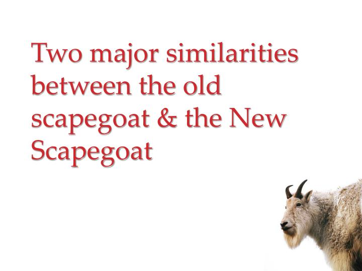 Two major similarities between the old scapegoat & the New Scapegoat