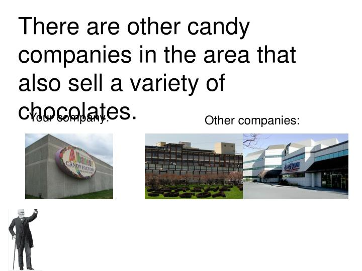 There are other candy companies in the area that also sell a variety of chocolates.