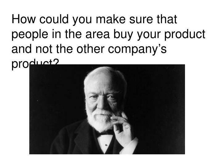 How could you make sure that people in the area buy your product and not the other company's product?