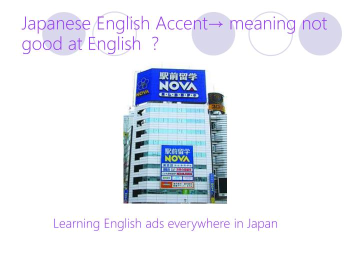 Japanese English Accent→ meaning not good at English