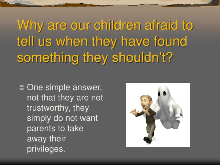 Why are our children afraid to tell us when they have found something they shouldn't?