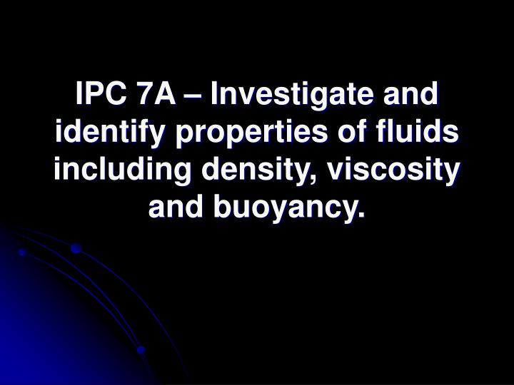 IPC 7A – Investigate and identify properties of fluids including density, viscosity and buoyancy.