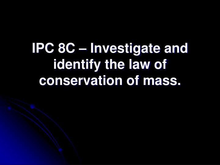 IPC 8C – Investigate and identify the law of conservation of mass.