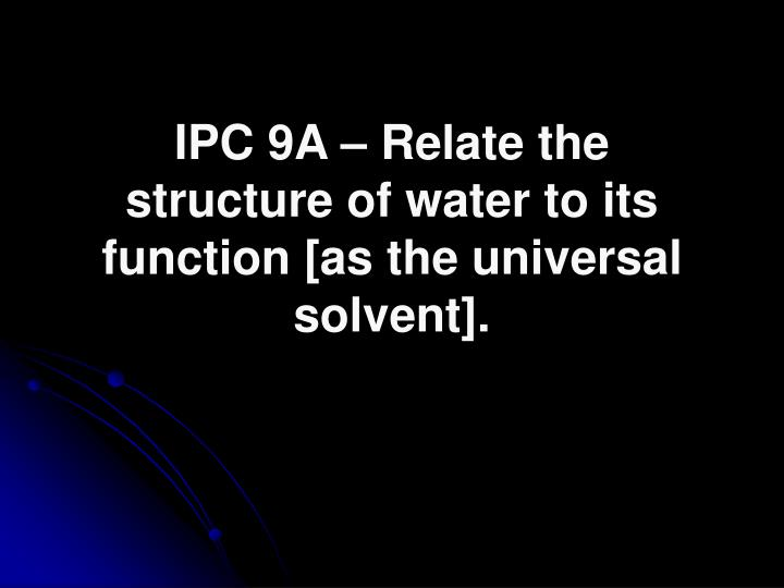 IPC 9A – Relate the structure of water to its function [as the universal solvent].