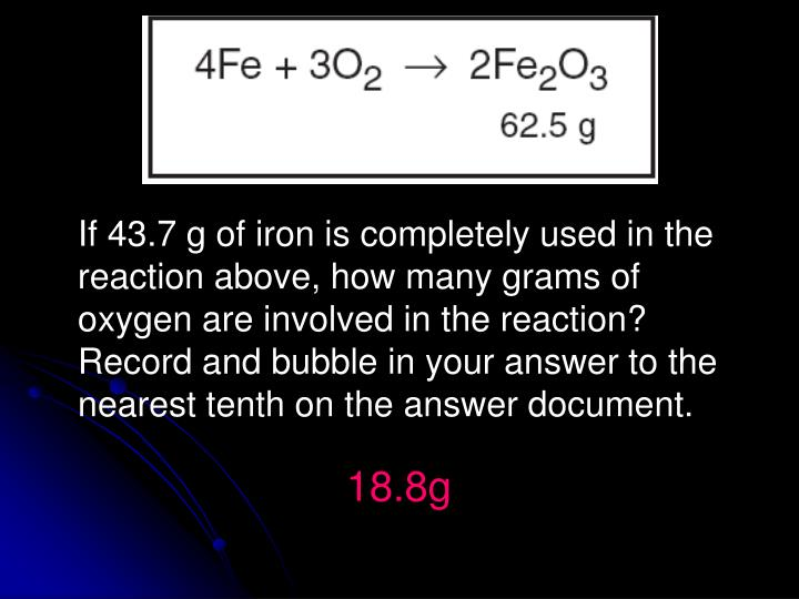 If 43.7 g of iron is completely used in the reaction above, how many grams of oxygen are involved in the reaction? Record and bubble in your answer to the nearest tenth on the answer document.